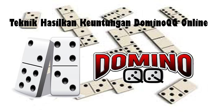Teknik Hasilkan Keuntungan DominoQQ Online